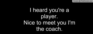 heard you're a player.nice to meet you i'm the coach. , Pictures