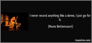 ... record anything like a demo, I just go for it. - Nuno Bettencourt