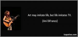Art may imitate life, but life imitates TV. - Ani DiFranco