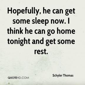 ... get some sleep now. I think he can go home tonight and get some rest