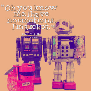 Quotes Picture: oh you know me i have no emotions i'm a robot