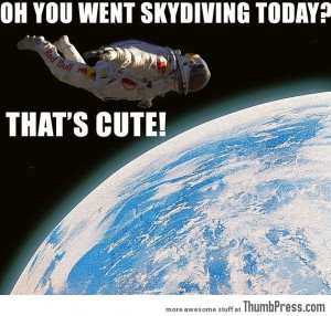 Funny Skydiving Quotes Oh you went skydiving today?
