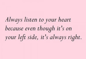 Always listen to your heart because even though it's on your left side ...