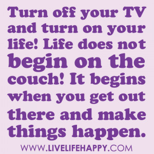 Turn off your TV and turn on your life! Life does not begin on the ...