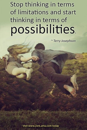 ... and start thinking in terms of possibilities ~ Terry Josephson
