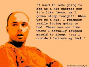 Karl Pilkington. He's a mong, a div, with a head like an orange, but I ...