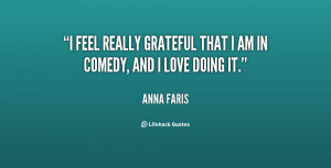 feel really grateful that I am in comedy, and I love doing it.
