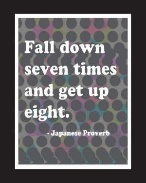 ... Quote Fall Down 7 times Get up 8. Japanese Proverb. Motivational quote
