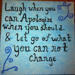 ... When You Should. & Let Go Of What You Can Not Change ~ Apology Quote