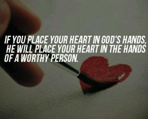 ... god's hands, he will place your heart in the hands of a worthy person