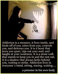 Addiction quote - Addiction is a monster; it lives inside, and feeds ...