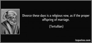 ... religious vow, as if the proper offspring of marriage. - Tertullian