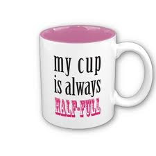 eminding me to believe in the half full cup,
