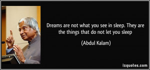 Dreams are not what you see in sleep. They are the things that do not ...