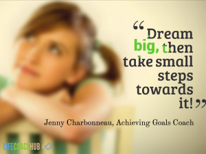 Dream big, then take small steps towards it!