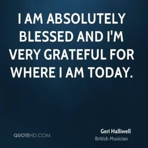 Geri Halliwell - I am absolutely blessed and I'm very grateful for ...