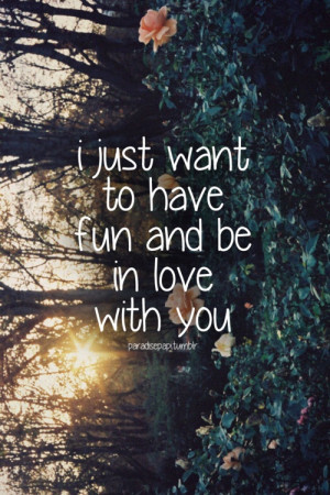 just want to have fun and be in love with you