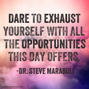Dare to exhaust yourself with all the opportunities this day offers ...