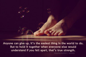 Anyone can give up, it's easiest thing in the world to do. But to hold ...