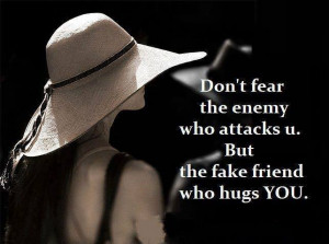 Don't fear the enemy who attacks you. But the fake friend who hugs you ...