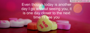 though today is another day I go without seeing you, it is one day ...
