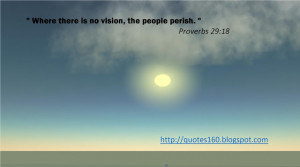 When there is no vision, the people perish.
