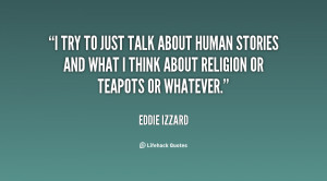 try to just talk about human stories and what I think about religion ...