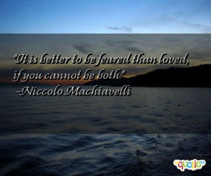 ... to be feared than loved, if you cannot be both. -Niccolo Machiavelli