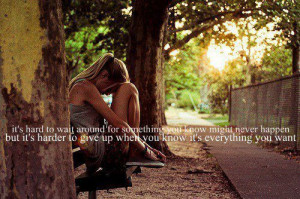 """... To Give Up When You Know It's Everything You Want """" ~ Sad Quote"""