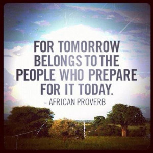 For tomorrow belongs to the people who prepare for it today.'