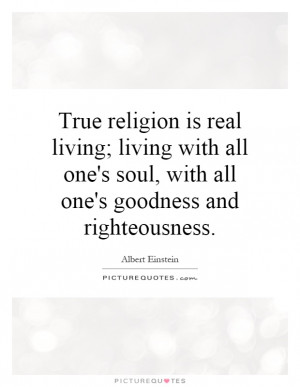 True religion is real living; living with all one's soul, with all one ...
