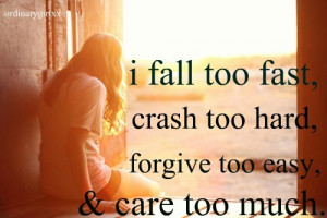 fall too fast, crash too hard, forgive too easy, and care too much.