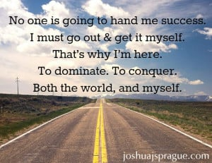No one is going to hand me success. I must go out get it myself. That ...
