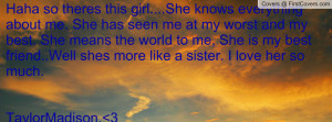me. She has seen me at my worst and my best. She means the world to me ...