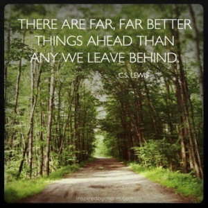 ... far, far better things ahead than any we leave behind. - C. S. Lewis