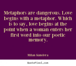 Kundera Quotes - Metaphors are dangerous. Love begins with a metaphor ...