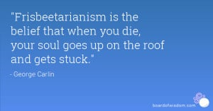 Frisbeetarianism is the belief that when you die, your soul goes up ...