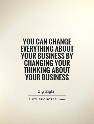 ... business by changing your thinking about your business Picture Quote