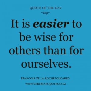 wisdom quote of the day, It is easier to be wise for others than for ...