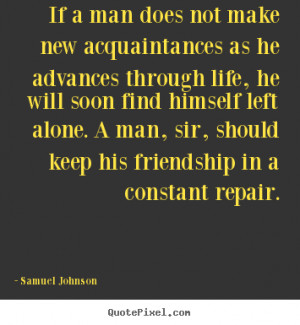 Quotes about friendship - If a man does not make new acquaintances as ...