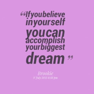 If you believe in your self you can accomplish your biggest dream