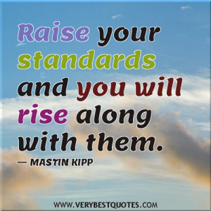 Inspirational quotes,Raise your standards and you will rise along with ...