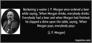 waiter J. P. Morgan once ordered a beer while saying, 'When Morgan ...