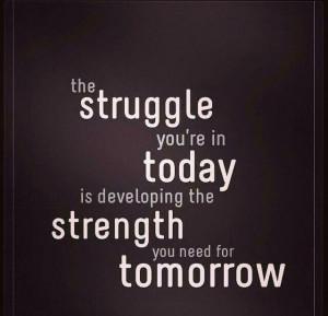 Struggles develop strength.