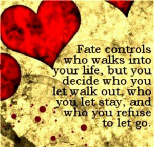Fate control's who walks into your life, but you decide who u let walk ...