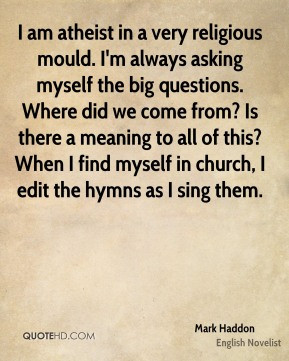 Mark Haddon - I am atheist in a very religious mould. I'm always ...