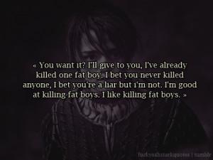 "... fat boys. I like killing fat boys.""Arya Stark, HBO's Game of"