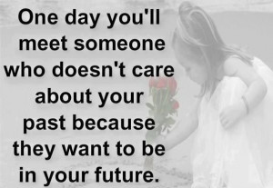 One Day You'll Meet Someone Who Doesn't Care About Your Past ...