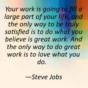 your work is going to fill a large part of your life and the only way ...