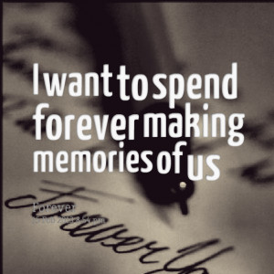 Quotes Picture: i want to spend forever making memories of us